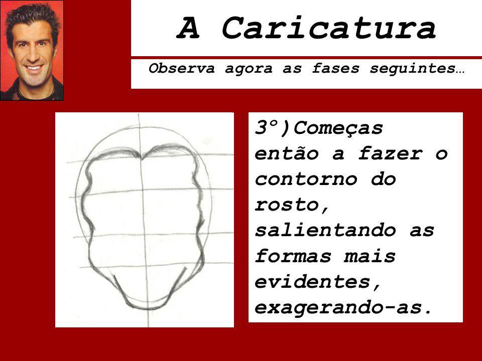 A Caricatura Observa agora as fases seguintes… 3º)Começas então a fazer o contorno do rosto, salientando as formas mais evidentes, exagerando-as.