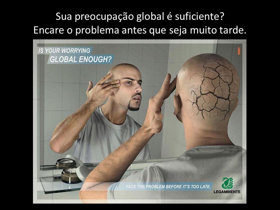 Sua preocupação global é suficiente? Encare o problema antes que seja muito tarde.