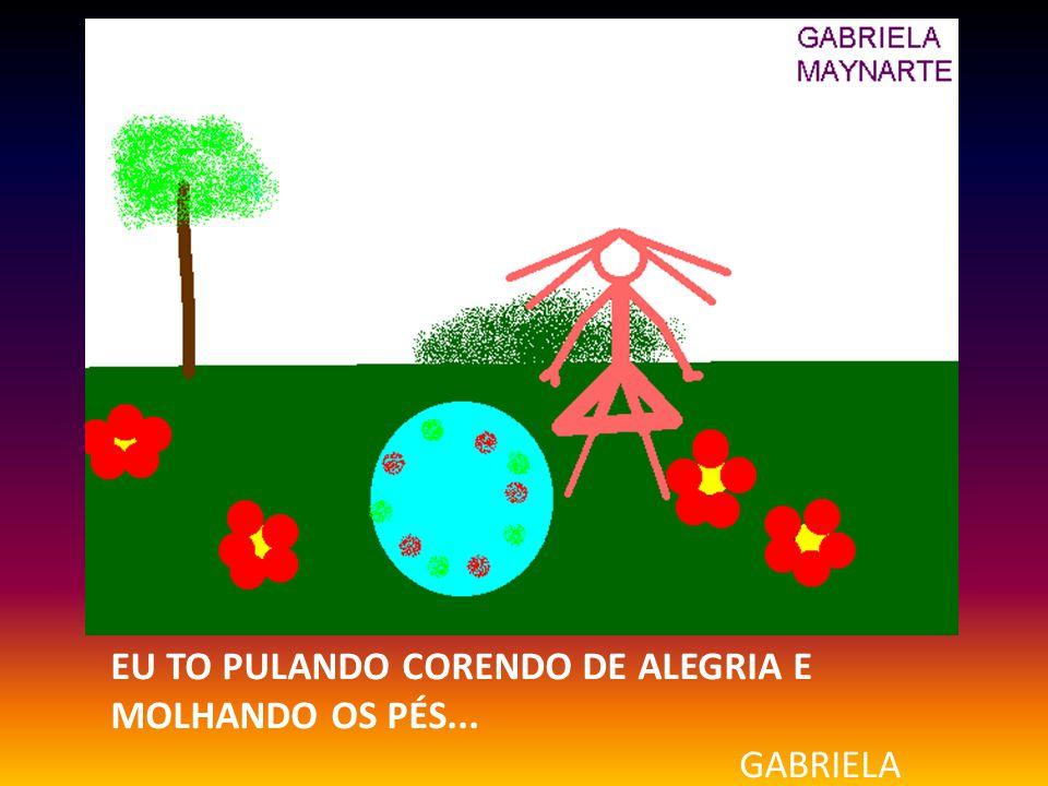 EU TO PULANDO CORENDO DE ALEGRIA E MOLHANDO OS PÉS... GABRIELA