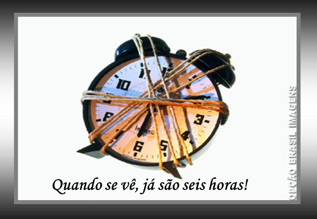 Quando se vê, já são seis horas! Quando se vê, já são seis horas!