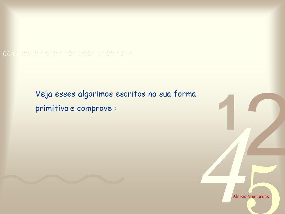 Aloisio Guimarães Veja esses algarimos escritos na sua forma primitiva e comprove :