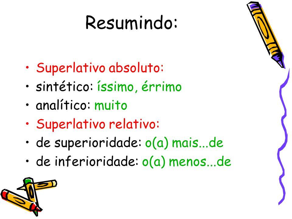 Resumindo: Superlativo absoluto: sintético: íssimo, érrimo analítico: muito Superlativo relativo: de superioridade: o(a) mais...de de inferioridade: o(a) menos...de