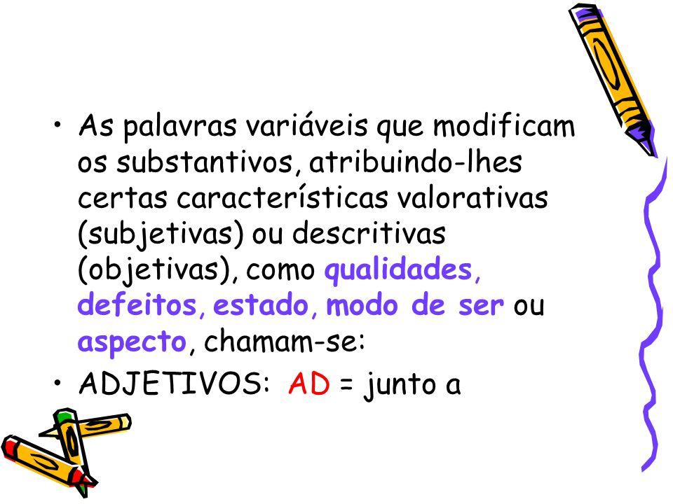 As palavras variáveis que modificam os substantivos, atribuindo-lhes certas características valorativas (subjetivas) ou descritivas (objetivas), como qualidades, defeitos, estado, modo de ser ou aspecto, chamam-se: ADJETIVOS: AD = junto a