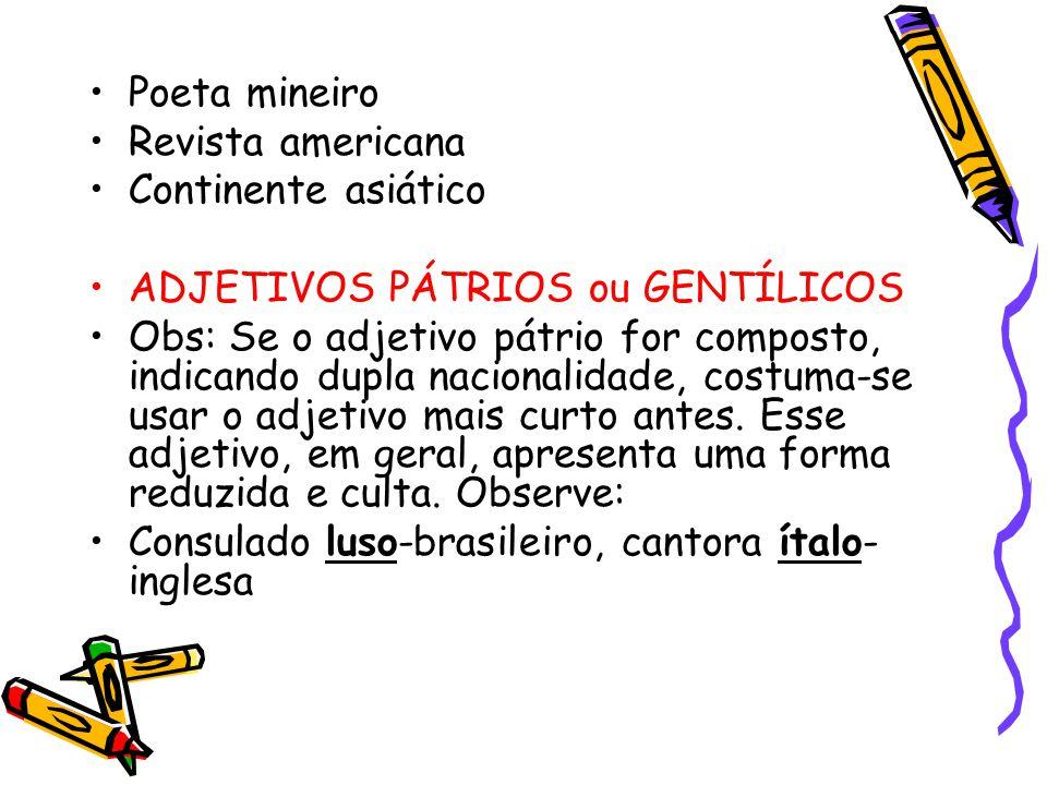 Poeta mineiro Revista americana Continente asiático ADJETIVOS PÁTRIOS ou GENTÍLICOS Obs: Se o adjetivo pátrio for composto, indicando dupla nacionalidade, costuma-se usar o adjetivo mais curto antes.