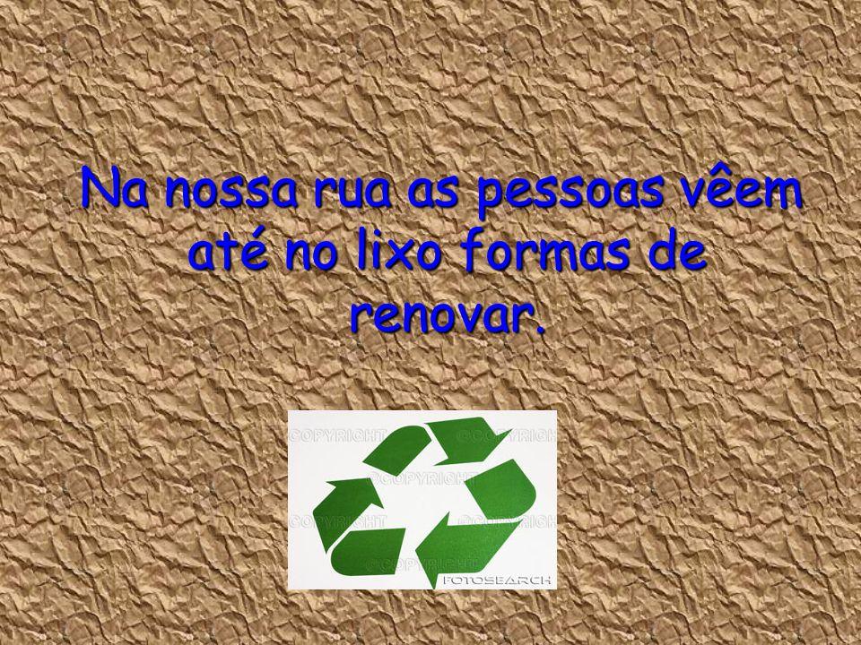 Na nossa rua as pessoas vêem até no lixo formas de renovar.