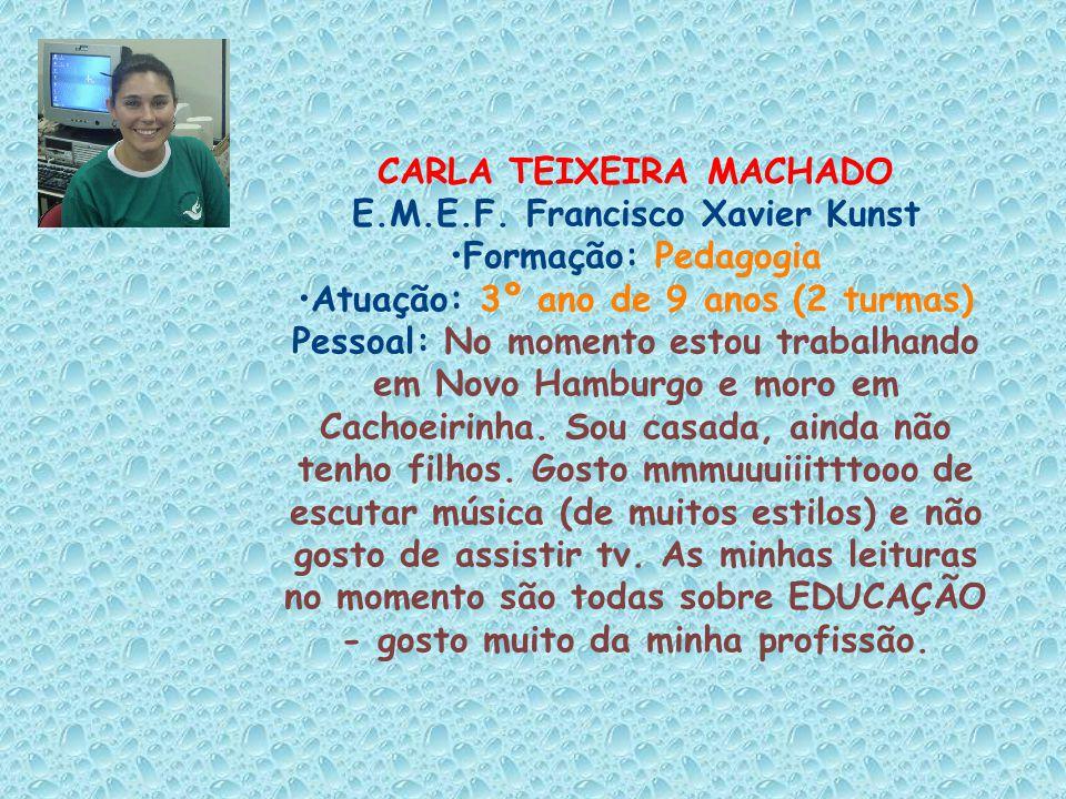 CARLA TEIXEIRA MACHADO E.M.E.F. Francisco Xavier Kunst Formação: Pedagogia Atuação: 3º ano de 9 anos (2 turmas) Pessoal: No momento estou trabalhando