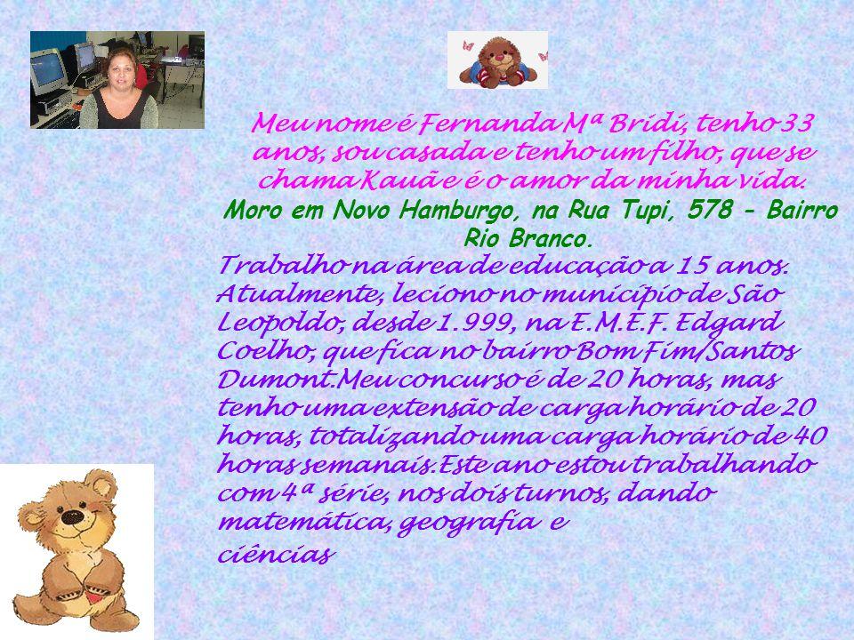 Meu nome é Fernanda Mª Bridi, tenho 33 anos, sou casada e tenho um filho, que se chama Kauã e é o amor da minha vida. Moro em Novo Hamburgo, na Rua Tu
