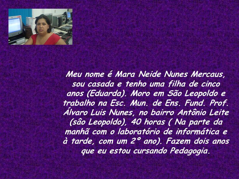 Meu nome é Mara Neide Nunes Mercaus, sou casada e tenho uma filha de cinco anos (Eduarda). Moro em São Leopoldo e trabalho na Esc. Mun. de Ens. Fund.