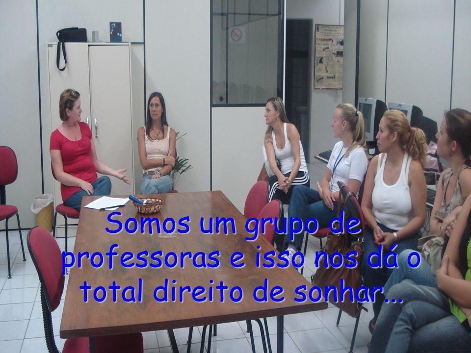 Somos um grupo de professoras e isso nos dá o total direito de sonhar...