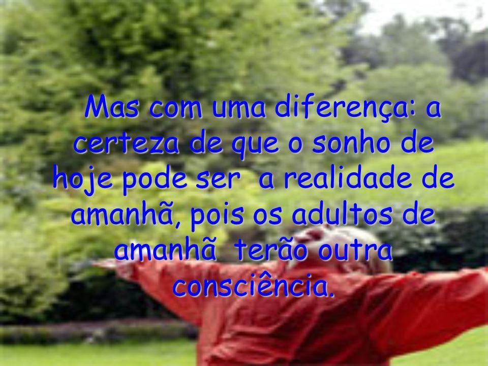 Mas com uma diferença: a certeza de que o sonho de hoje pode ser a realidade de amanhã, pois os adultos de amanhã terão outra consciência.