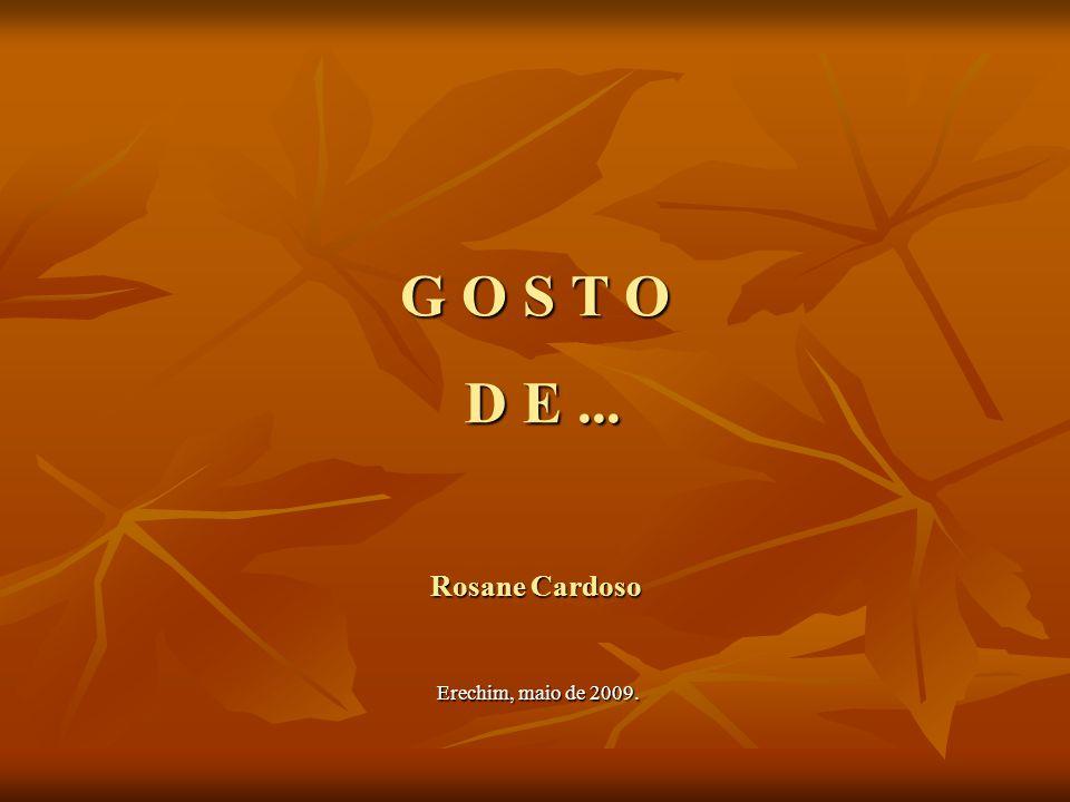 G O S T O D E... Rosane Cardoso Erechim, maio de 2009.