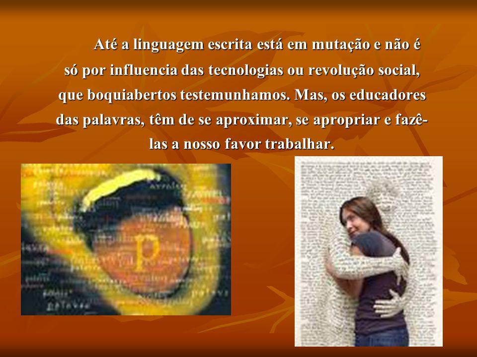 Até a linguagem escrita está em mutação e não é só por influencia das tecnologias ou revolução social, que boquiabertos testemunhamos. Mas, os educado