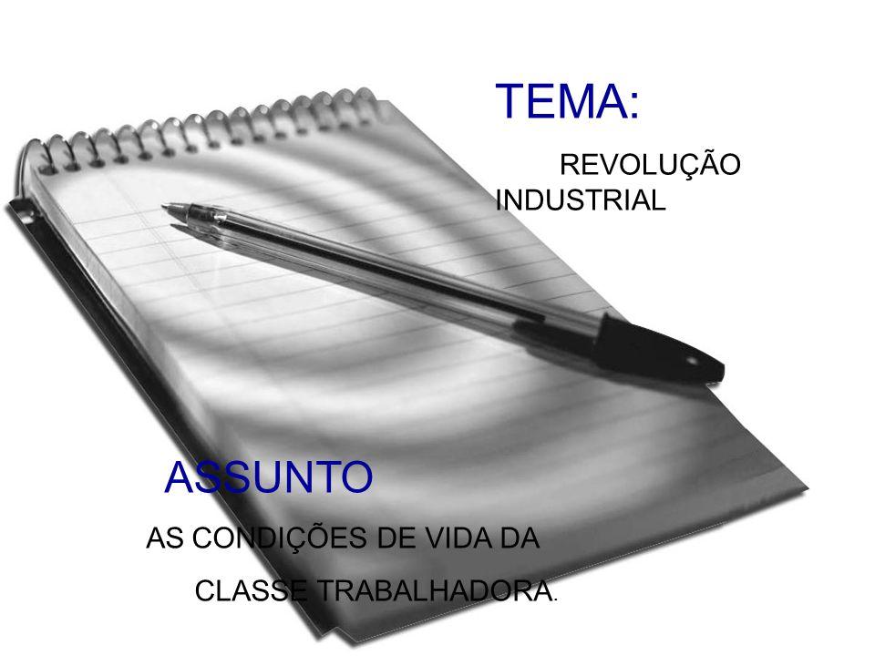 TEMA: REVOLUÇÃO INDUSTRIAL ASSUNTO AS CONDIÇÕES DE VIDA DA CLASSE TRABALHADORA.