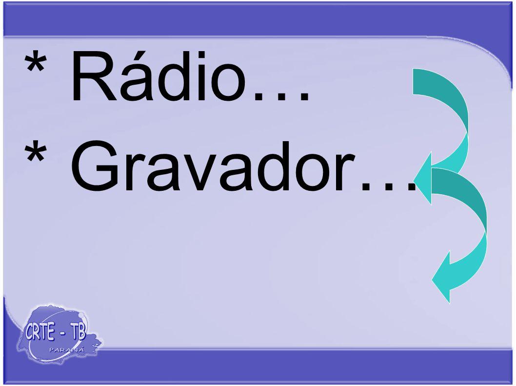 * Rádio… * Gravador…