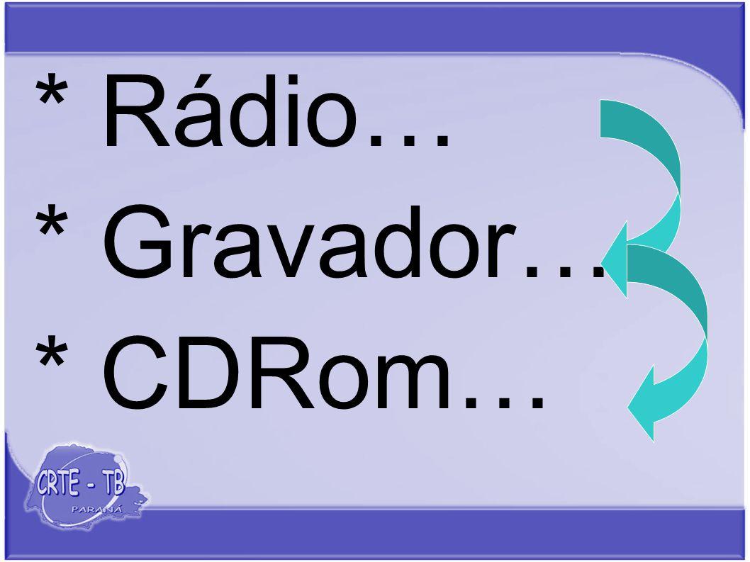 * Rádio… * Gravador… * CDRom…