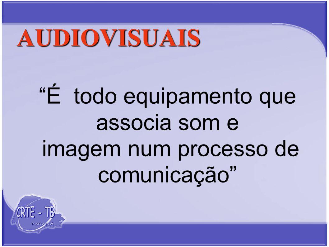 AUDIOVISUAIS É todo equipamento que associa som e imagem num processo de comunicação