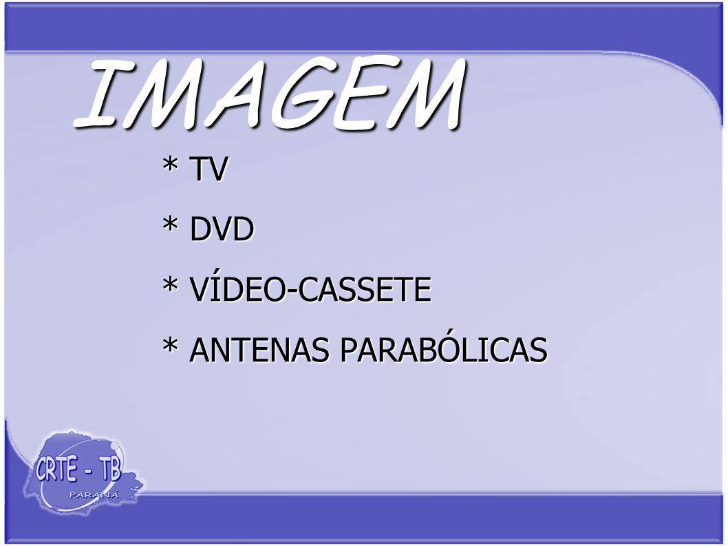 IMAGEM * TV * DVD * VÍDEO-CASSETE * ANTENAS PARABÓLICAS