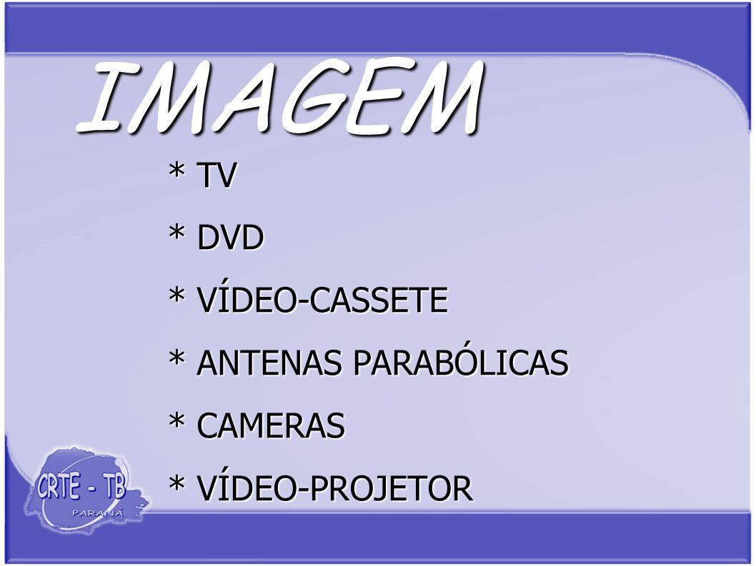 IMAGEM * TV * DVD * VÍDEO-CASSETE * ANTENAS PARABÓLICAS * CAMERAS * VÍDEO-PROJETOR