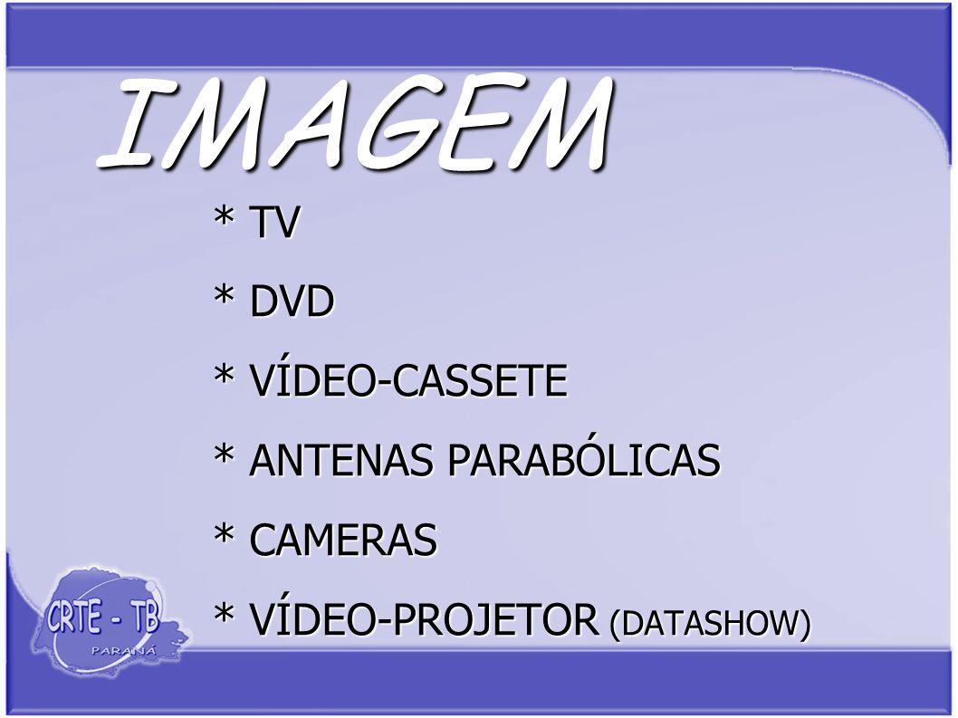 IMAGEM * TV * DVD * VÍDEO-CASSETE * ANTENAS PARABÓLICAS * CAMERAS * VÍDEO-PROJETOR (DATASHOW)