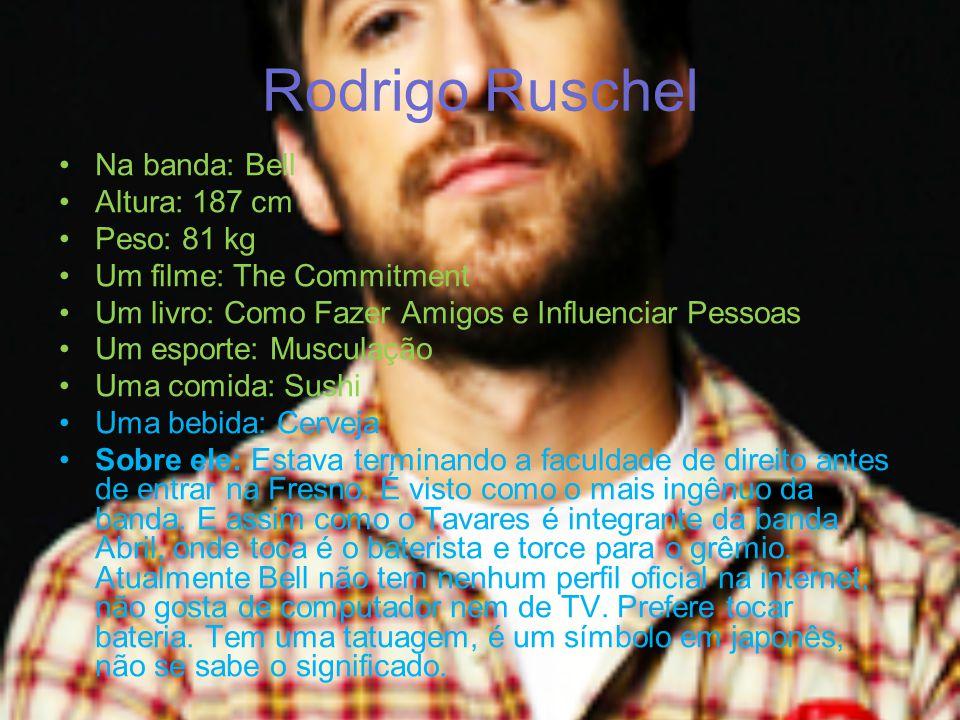 Rodrigo Ruschel Na banda: Bell Altura: 187 cm Peso: 81 kg Um filme: The Commitment Um livro: Como Fazer Amigos e Influenciar Pessoas Um esporte: Muscu