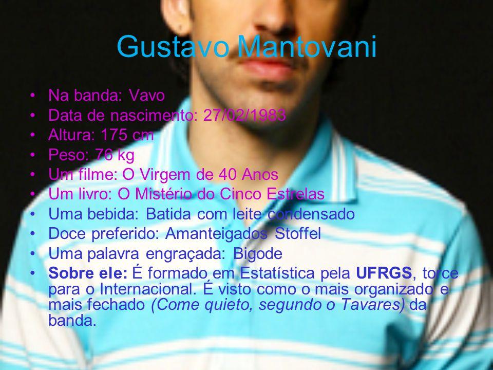 Gustavo Mantovani Na banda: Vavo Data de nascimento: 27/02/1983 Altura: 175 cm Peso: 76 kg Um filme: O Virgem de 40 Anos Um livro: O Mistério do Cinco