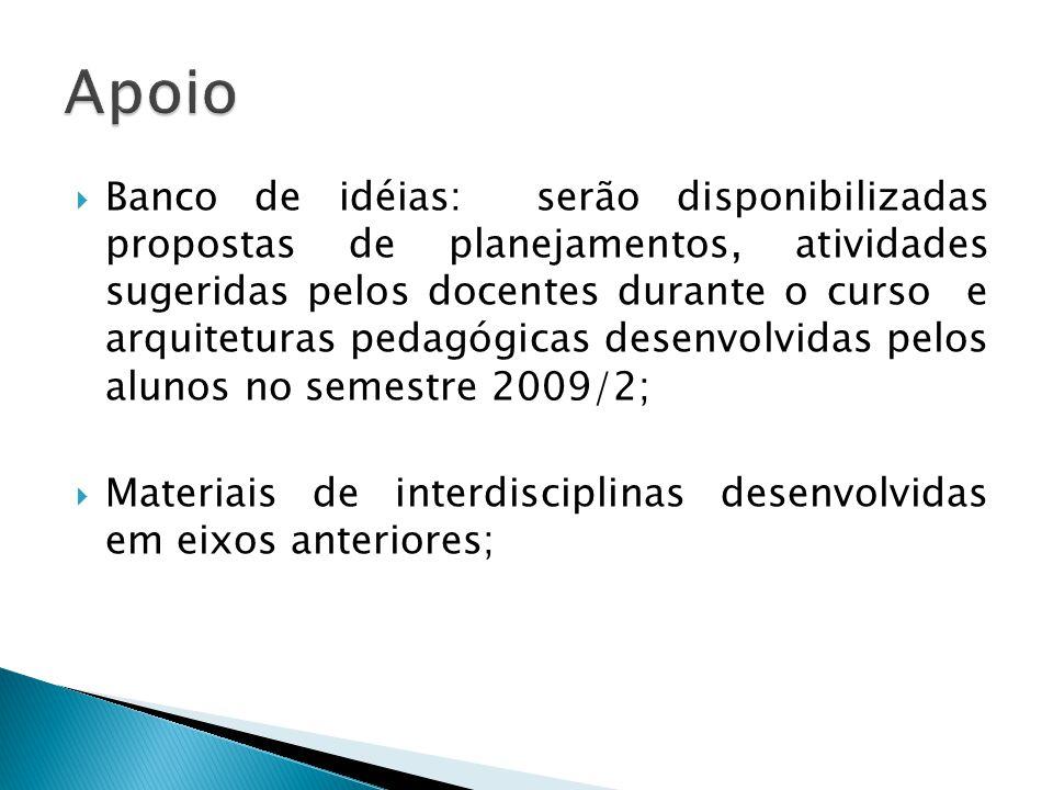 Banco de idéias: serão disponibilizadas propostas de planejamentos, atividades sugeridas pelos docentes durante o curso e arquiteturas pedagógicas desenvolvidas pelos alunos no semestre 2009/2; Materiais de interdisciplinas desenvolvidas em eixos anteriores;