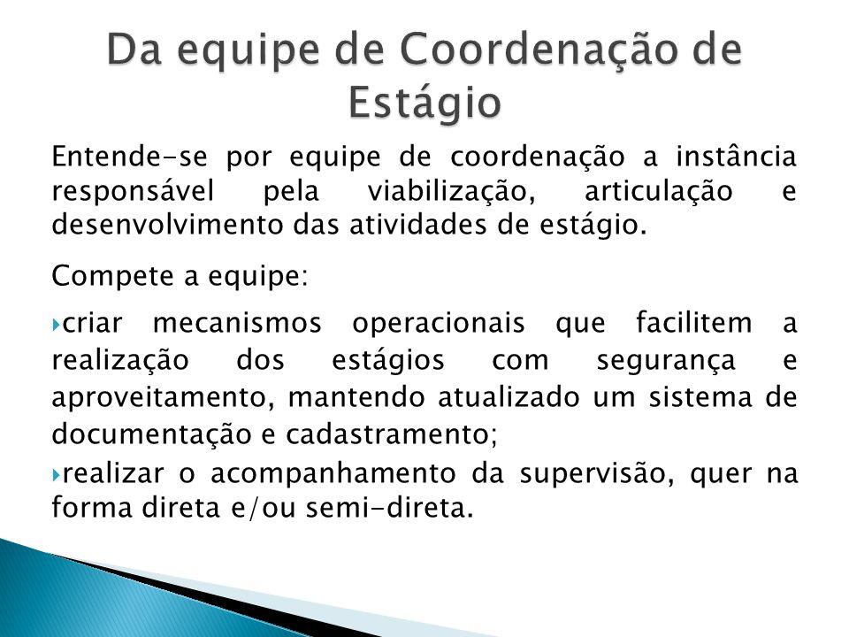 Entende-se por equipe de coordenação a instância responsável pela viabilização, articulação e desenvolvimento das atividades de estágio. Compete a equ