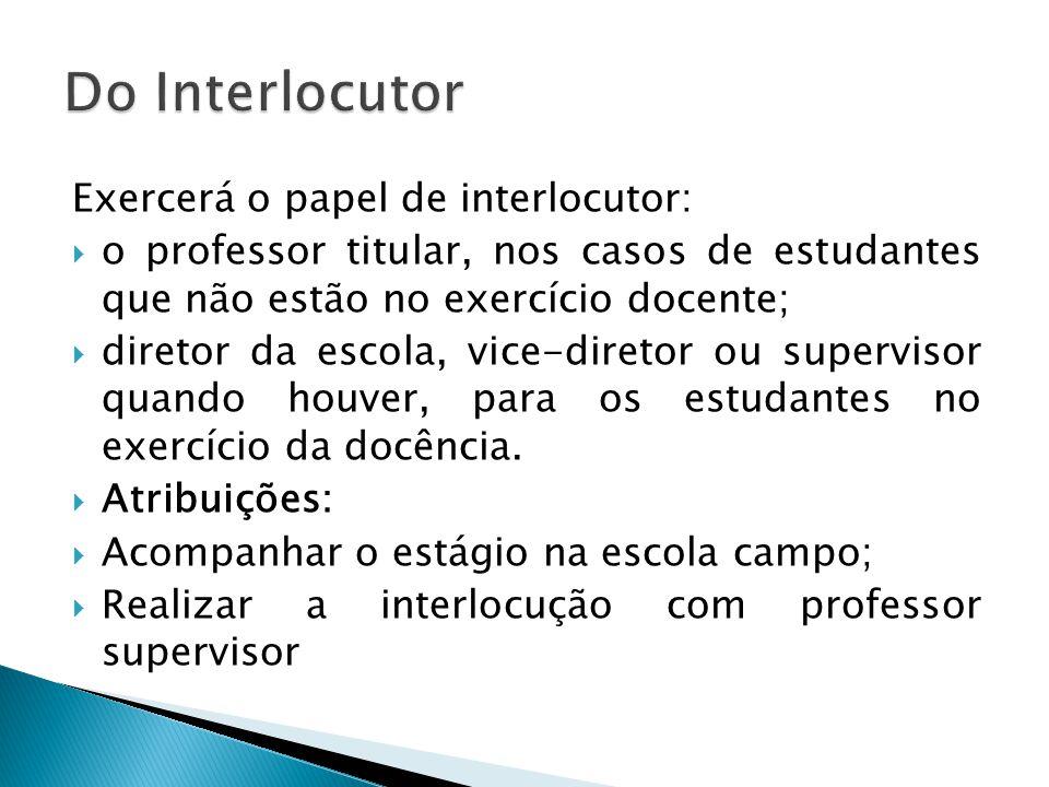 Exercerá o papel de interlocutor: o professor titular, nos casos de estudantes que não estão no exercício docente; diretor da escola, vice-diretor ou supervisor quando houver, para os estudantes no exercício da docência.