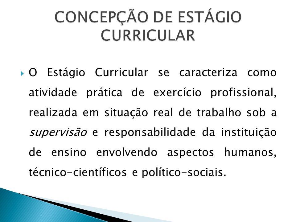 O Estágio Curricular se caracteriza como atividade prática de exercício profissional, realizada em situação real de trabalho sob a supervisão e responsabilidade da instituição de ensino envolvendo aspectos humanos, técnico-científicos e político-sociais.