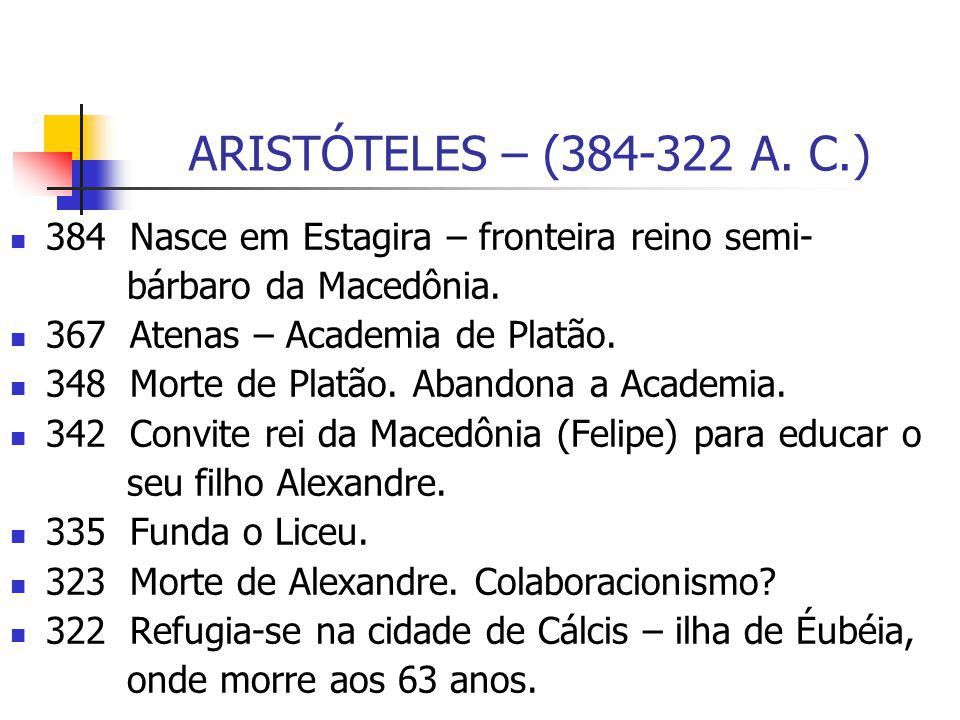 ARISTÓTELES – (384-322 A. C.) 384 Nasce em Estagira – fronteira reino semi- bárbaro da Macedônia. 367 Atenas – Academia de Platão. 348 Morte de Platão