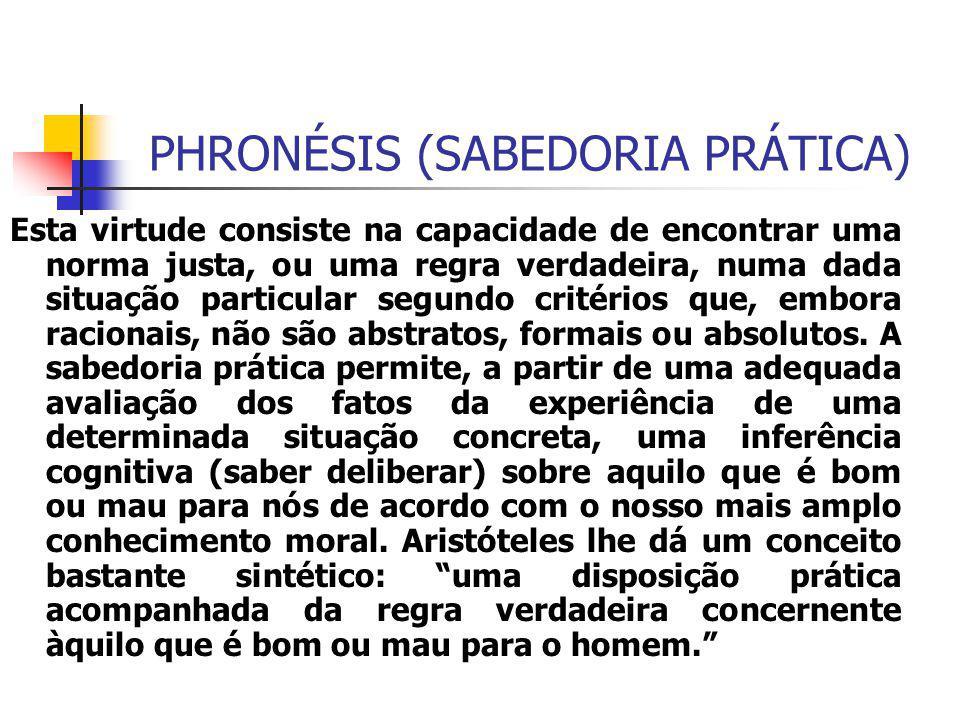 PHRONÉSIS (SABEDORIA PRÁTICA) Esta virtude consiste na capacidade de encontrar uma norma justa, ou uma regra verdadeira, numa dada situação particular