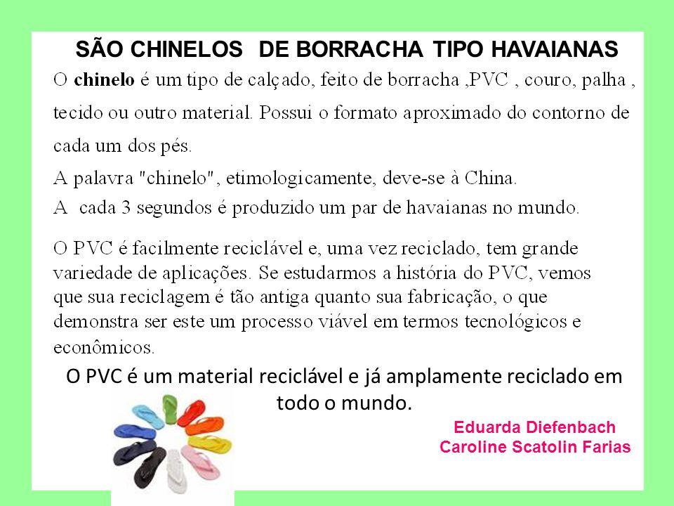 Eduarda Diefenbach Caroline Scatolin Farias O PVC é um material reciclável e já amplamente reciclado em todo o mundo. SÃO CHINELOS DE BORRACHA TIPO HA