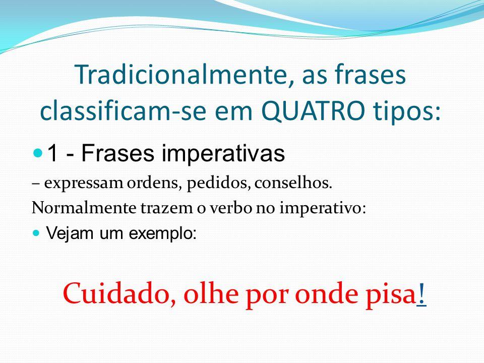 Tradicionalmente, as frases classificam-se em QUATRO tipos: 1 - Frases imperativas – expressam ordens, pedidos, conselhos.