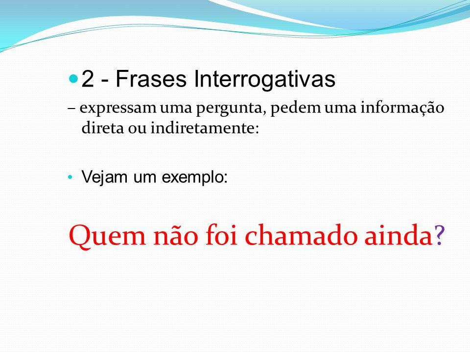 2 - Frases Interrogativas – expressam uma pergunta, pedem uma informação direta ou indiretamente: Vejam um exemplo: Quem não foi chamado ainda?