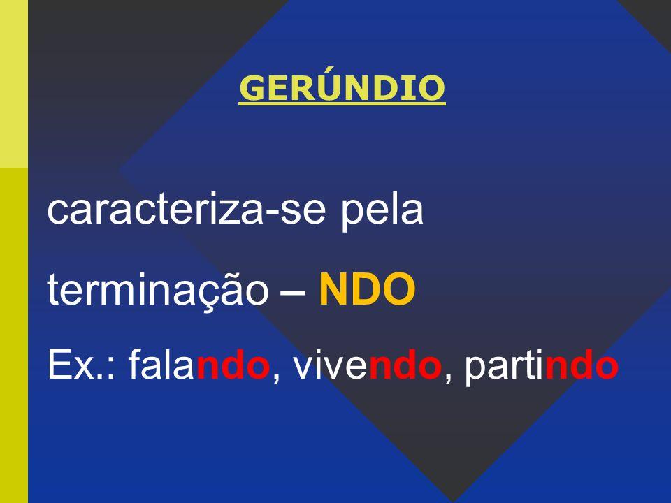 GERÚNDIO caracteriza-se pela terminação – NDO Ex.: falando, vivendo, partindo