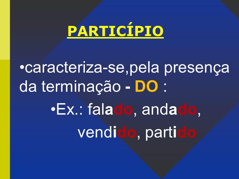 PARTICÍPIO caracteriza-se,pela presença da terminação - DO : Ex.: falado, andado, vendido, partido