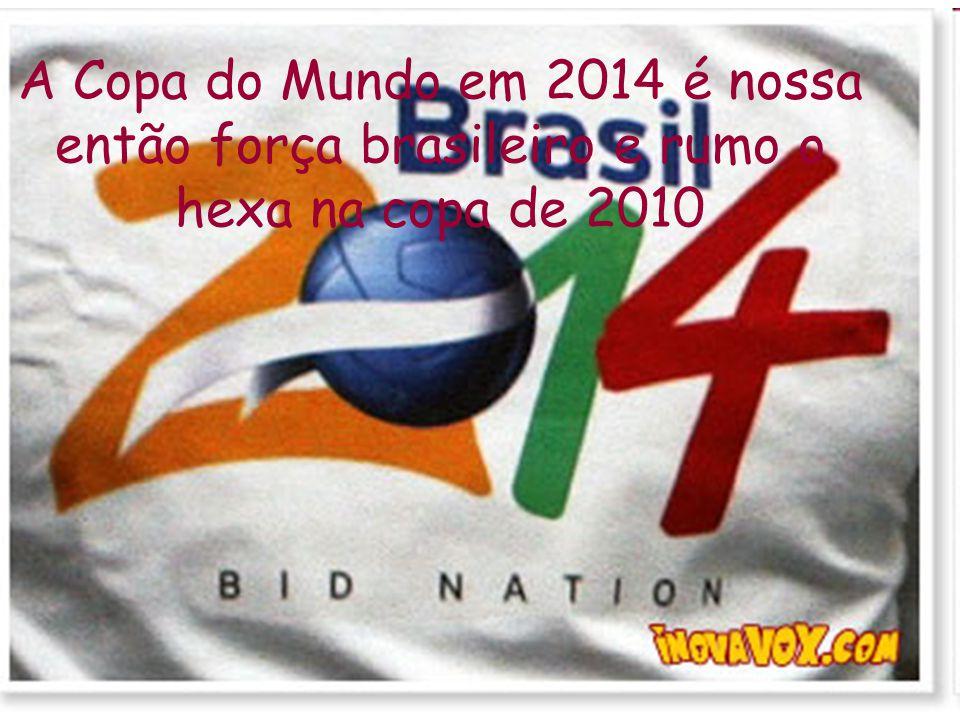 A Copa do Mundo em 2014 é nossa então força brasileiro e rumo o hexa na copa de 2010