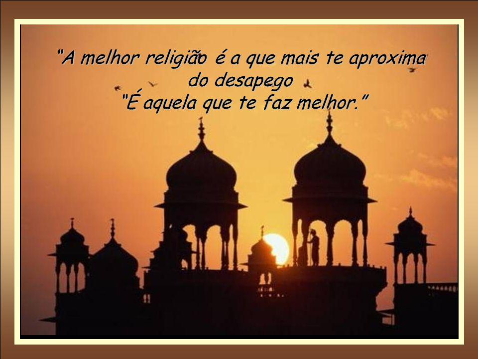 A melhor religião é a que mais te aproxima do desapego É aquela que te faz melhor.