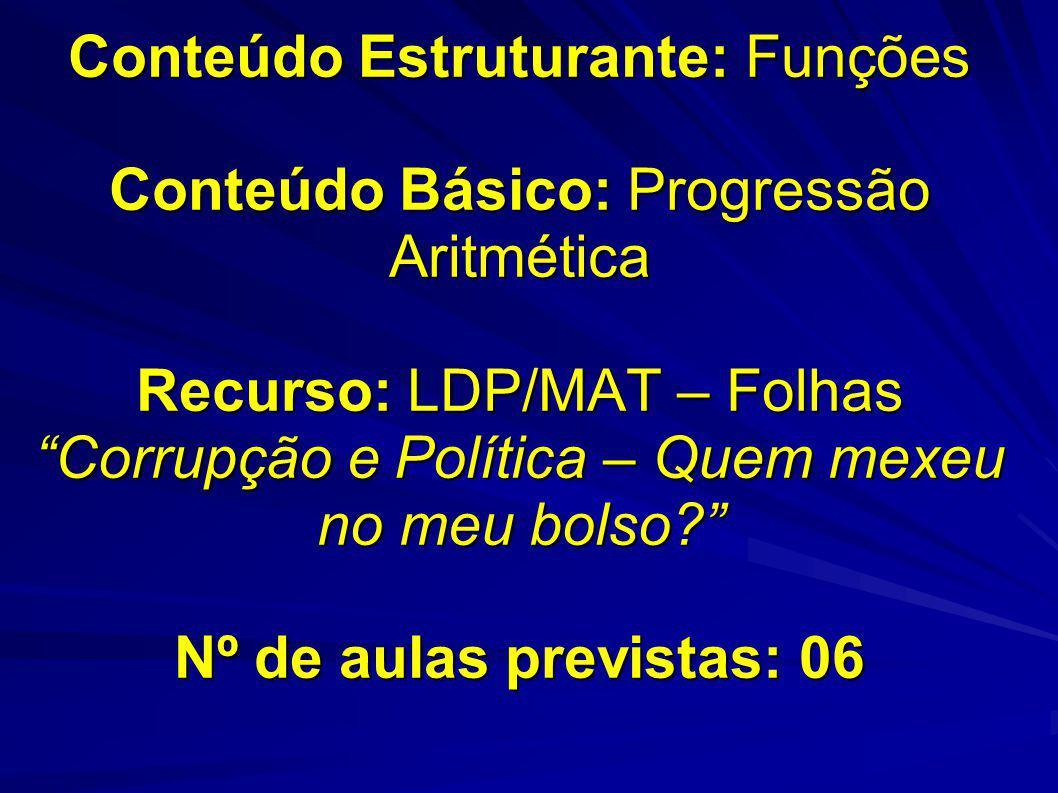 Conteúdo Estruturante: Funções Conteúdo Básico: Progressão Aritmética Recurso: LDP/MAT – Folhas Corrupção e Política – Quem mexeu no meu bolso.