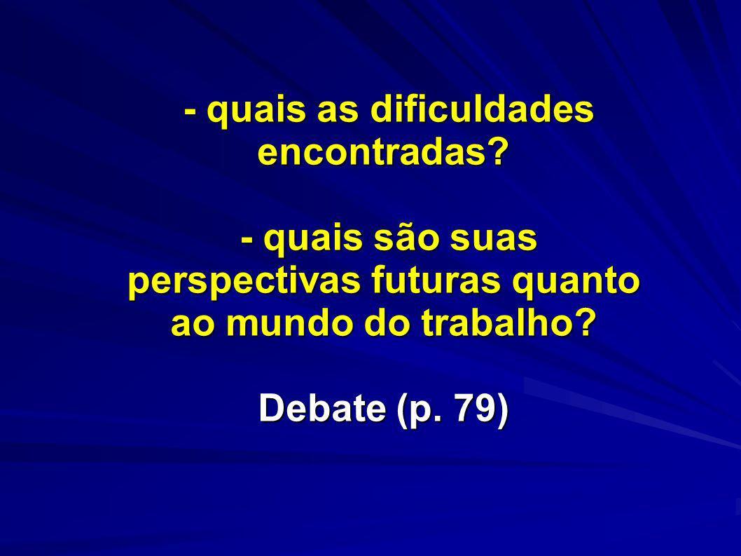 - quais as dificuldades encontradas? - quais são suas perspectivas futuras quanto ao mundo do trabalho? Debate (p. 79) - quais as dificuldades encontr