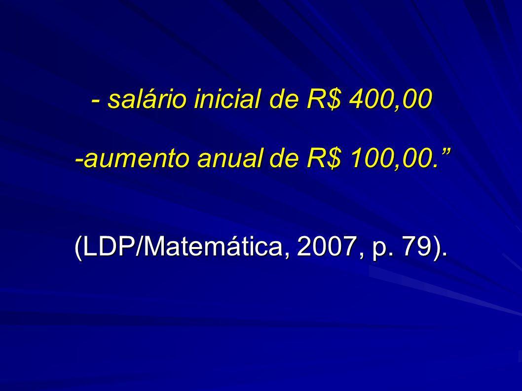 - salário inicial de R$ 400,00 -aumento anual de R$ 100,00. (LDP/Matemática, 2007, p. 79).