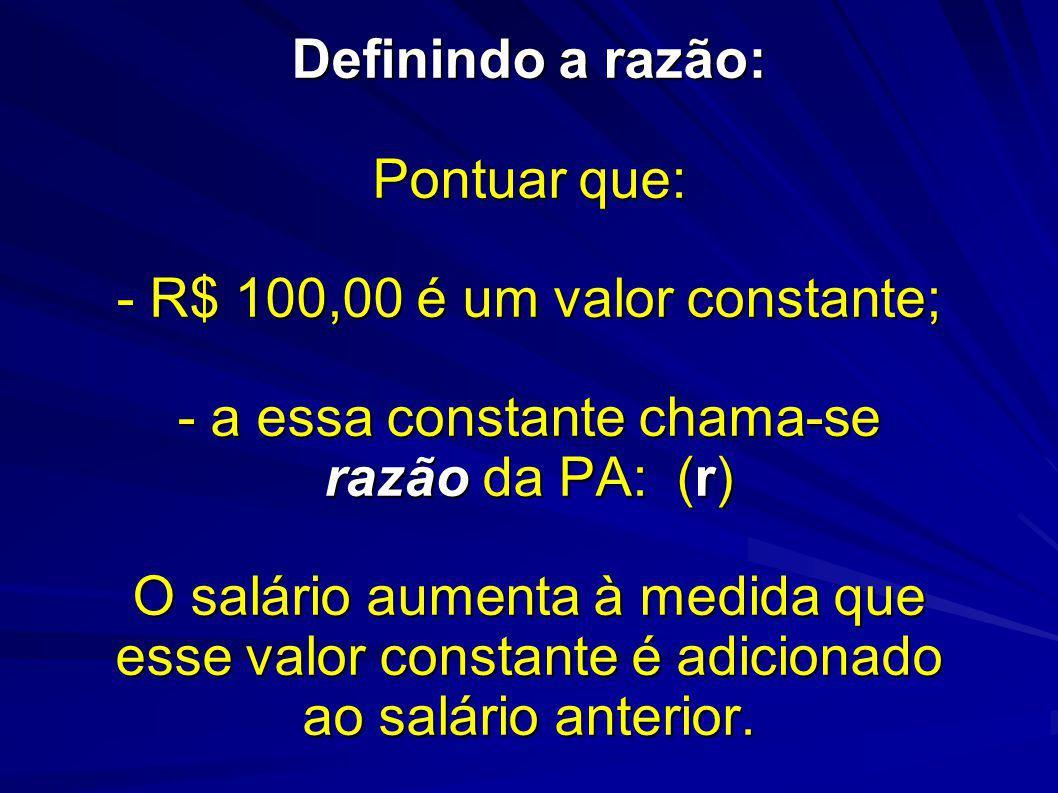 Definindo a razão: Pontuar que: - R$ 100,00 é um valor constante; - a essa constante chama-se razão da PA: (r) O salário aumenta à medida que esse val
