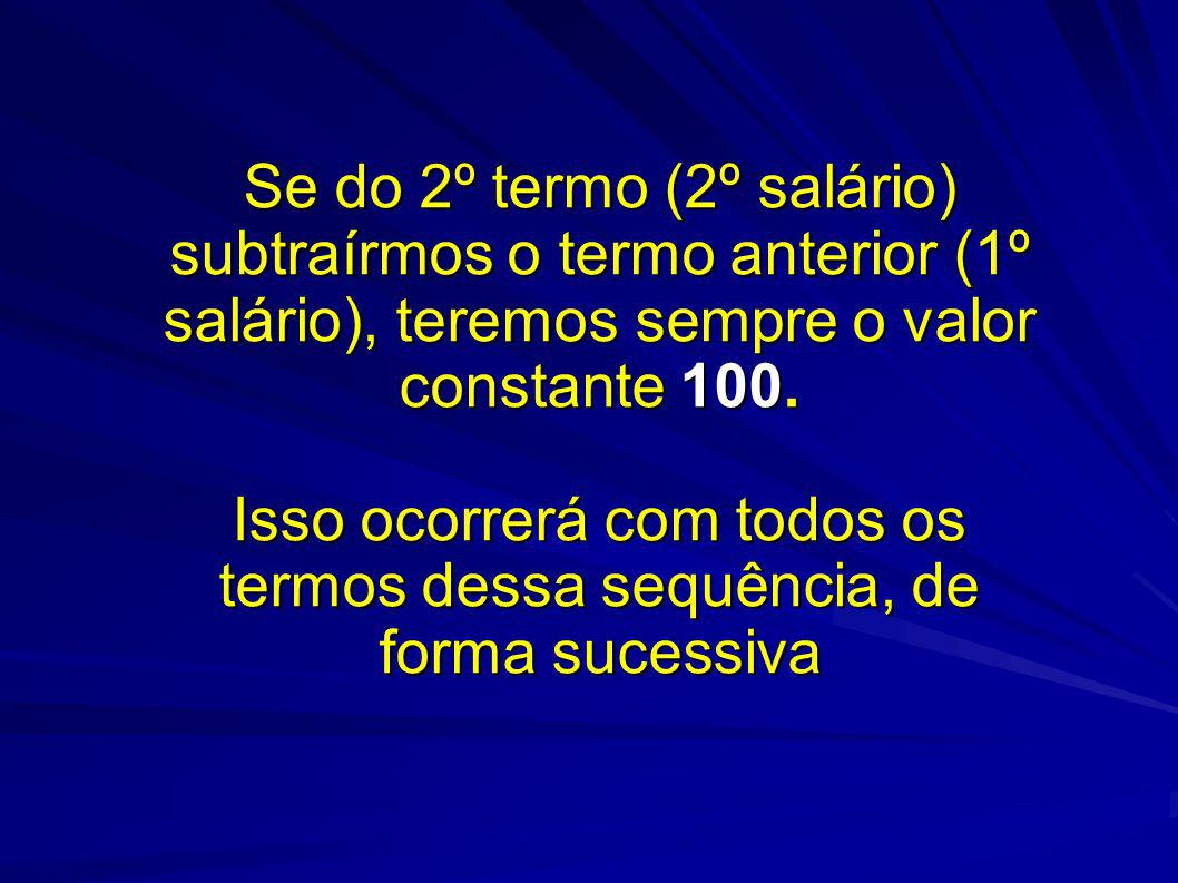 Se do 2º termo (2º salário) subtraírmos o termo anterior (1º salário), teremos sempre o valor constante 100. Isso ocorrerá com todos os termos dessa s