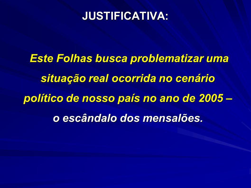 JUSTIFICATIVA: Este Folhas busca problematizar uma situação real ocorrida no cenário político de nosso país no ano de 2005 – o escândalo dos mensalões.