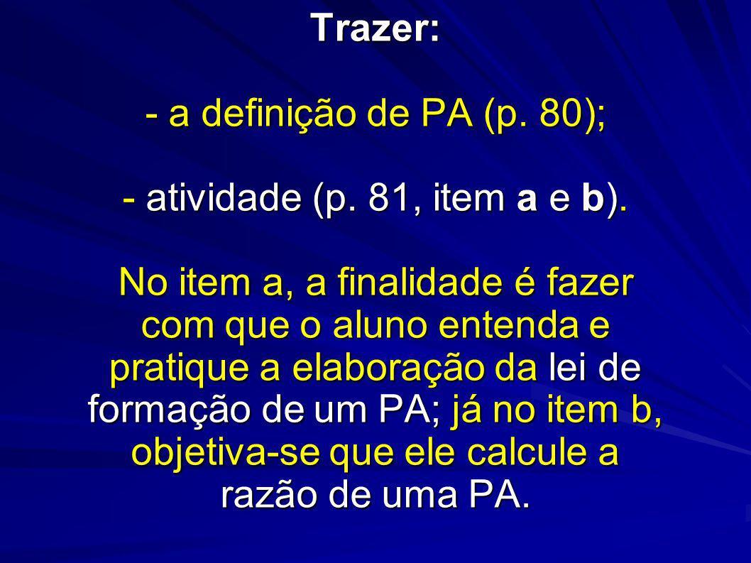 Trazer: - a definição de PA (p. 80); - atividade (p. 81, item a e b). No item a, a finalidade é fazer com que o aluno entenda e pratique a elaboração