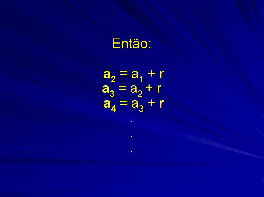 Então: a 2 = a 1 + r a 3 = a 2 + r a 4 = a 3 + r...