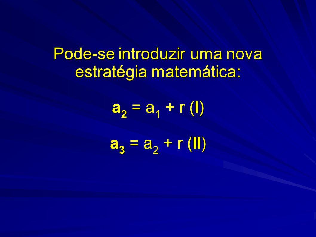 Pode-se introduzir uma nova estratégia matemática: a 2 = a 1 + r (I) a 3 = a 2 + r (II)