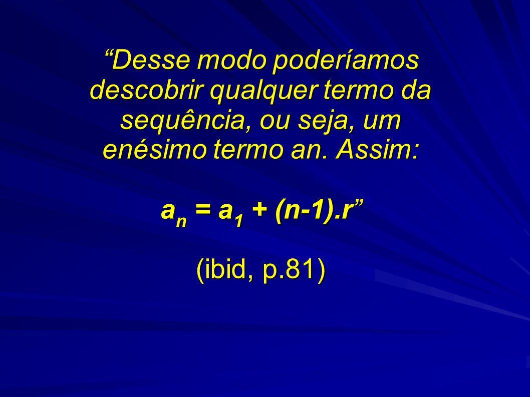 Desse modo poderíamos descobrir qualquer termo da sequência, ou seja, um enésimo termo an. Assim: a n = a 1 + (n-1).r (ibid, p.81)