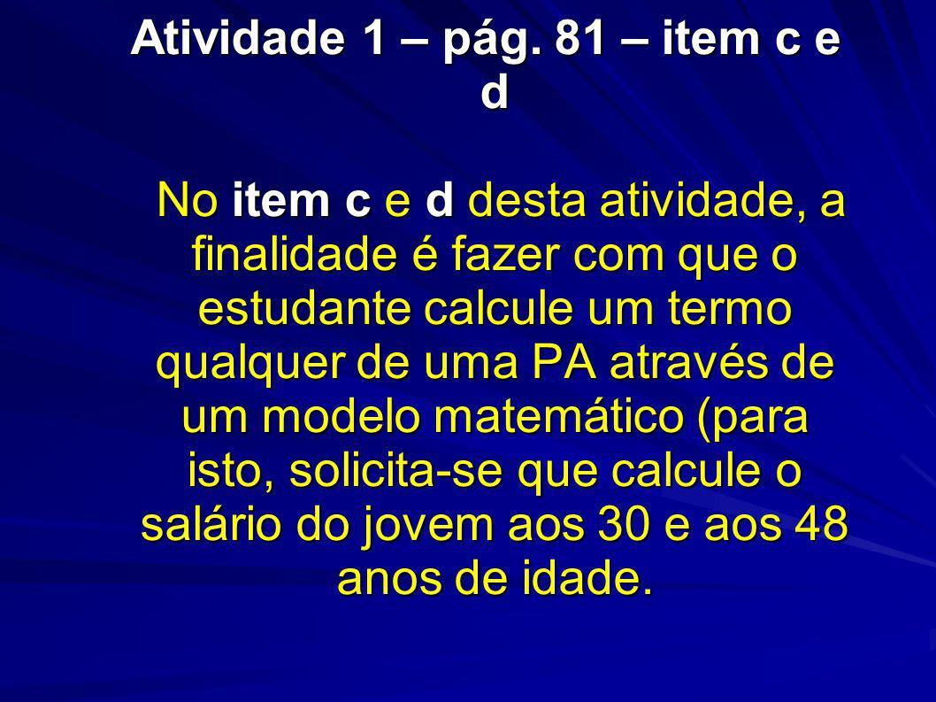 Atividade 1 – pág. 81 – item c e d No item c e d desta atividade, a finalidade é fazer com que o estudante calcule um termo qualquer de uma PA através