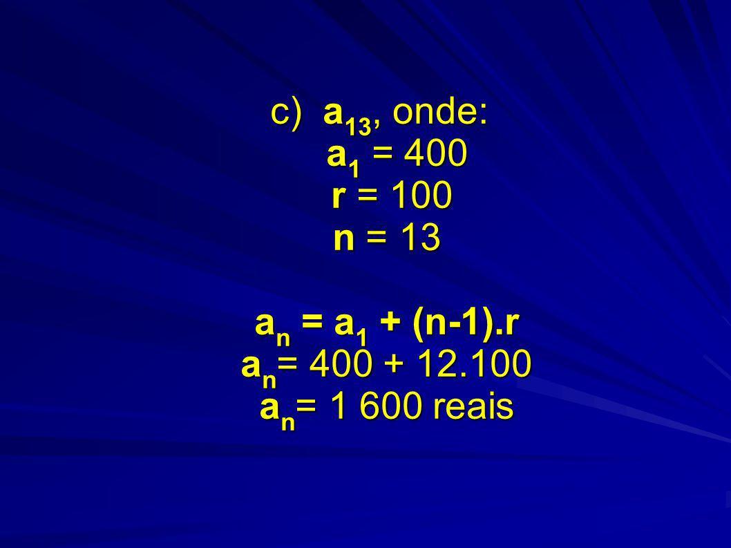 c) a 13, onde: a 1 = 400 r = 100 n = 13 a n = a 1 + (n-1).r a n = 400 + 12.100 a n = 1 600 reais